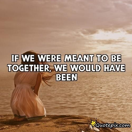 Not Meant To Be Together Meant To Be Together Quotes If We Were