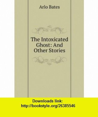 The Intoxicated Ghost And Other Stories Arlo Bates ,   ,  , ASIN: B00694MRJI , tutorials , pdf , ebook , torrent , downloads , rapidshare , filesonic , hotfile , megaupload , fileserve