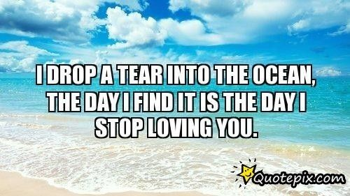 I Drop A Tear Into The Ocean The Day I Find It Is The Day I Stop