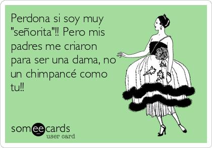 """Perdona si soy muy """"señorita""""!! Pero mis padres me criaron para ser una dama, no un chimpancé como tu!!"""