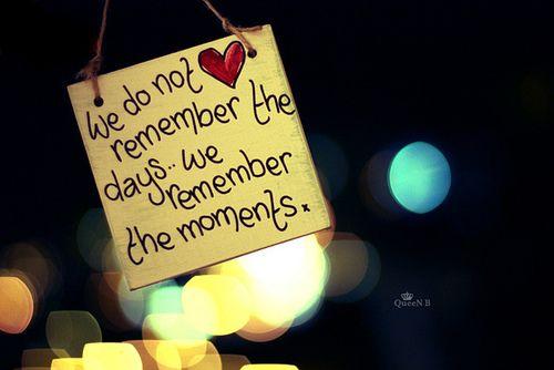 """""""Non ricordiamo i giorni, ricordiamo i momenti."""""""