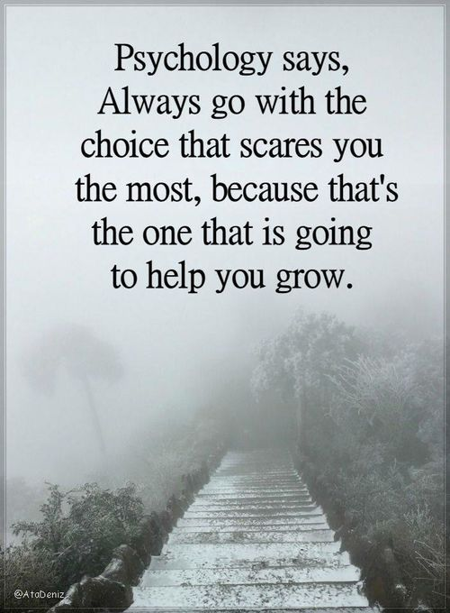 Always Go With The Choice That Scares You The Most Because That S The One That Is Going To Help You Grow Psychology Says Popular Quotes Words Of Strength