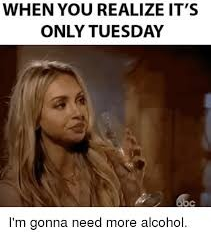 When It S Tuesday And You Realized You Need More Alcohol Its Only Tuesday Meme Tuesday Meme Its Only Tuesday