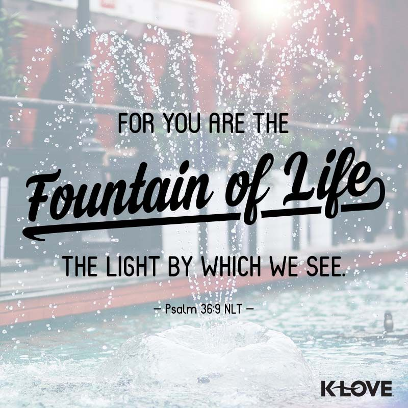 K Loves Encouraging Word For You Are The Fountain Of Life The Light By Which We See Psalm  Nlt