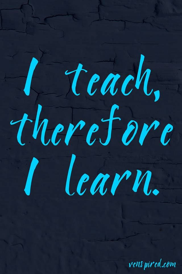 I Teach Therefore I Learn Teaching And Learning Quotes
