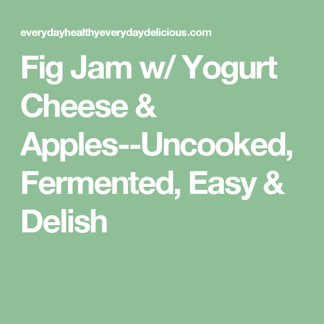 Fig Jam w/ Yogurt Cheese & Apples--Uncooked, Fermented, Easy & Delish