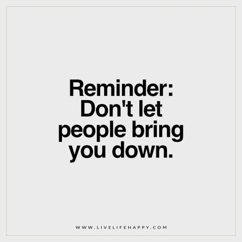 Reminder: Don't let people bring you down.
