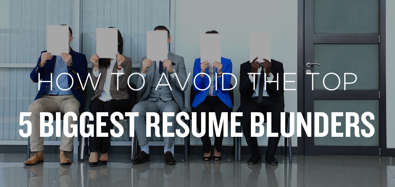 How To Avoid the Top 5 Biggest Resume Blunders Lets be honest