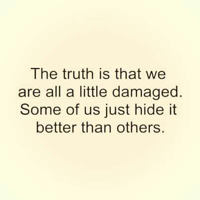 The truth is that we are all a little damaged some of us just hide it better that others