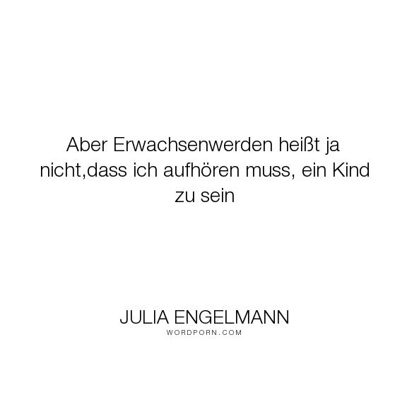 """Julia Engelmann - """"Aber Erwachsenwerden hei�t ja nicht,dass ich aufh�ren muss, ein Kind zu sein"""". inspiration, erwachsenwerden"""