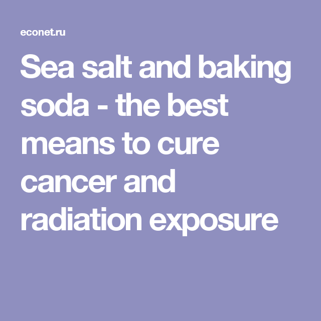 Sea salt and baking soda - the best means to cure cancer and radiation exposure