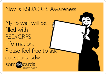 Nov is RSD/CRPS Awareness My fb wall will be filled with RSD/CRPS Information. Please feel free to ask questions. sdw.