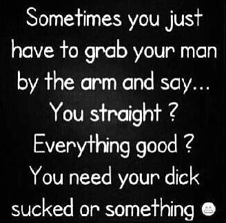 take care of your man is right if you have a good one