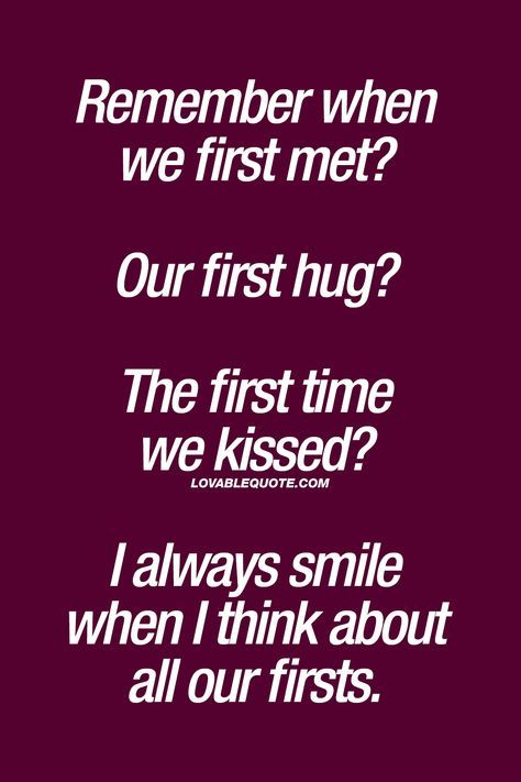 Remember when we first met? Our first hug? The first time we ...