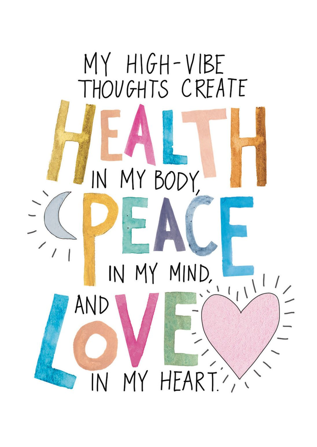 MY HIGH-VIBE THOUGHTS CREATE HEALTH IN MY BODY, PEACE IN MY MIND, AND LOVE IN MY HEART.