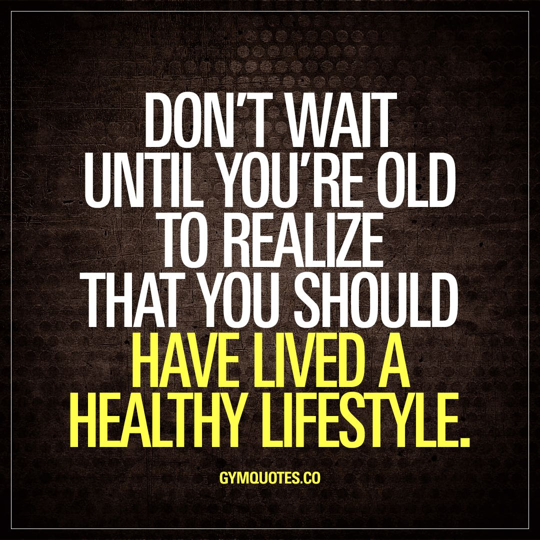 Don't wait until you're old to realize that you should have lived a healthy lifestyle.