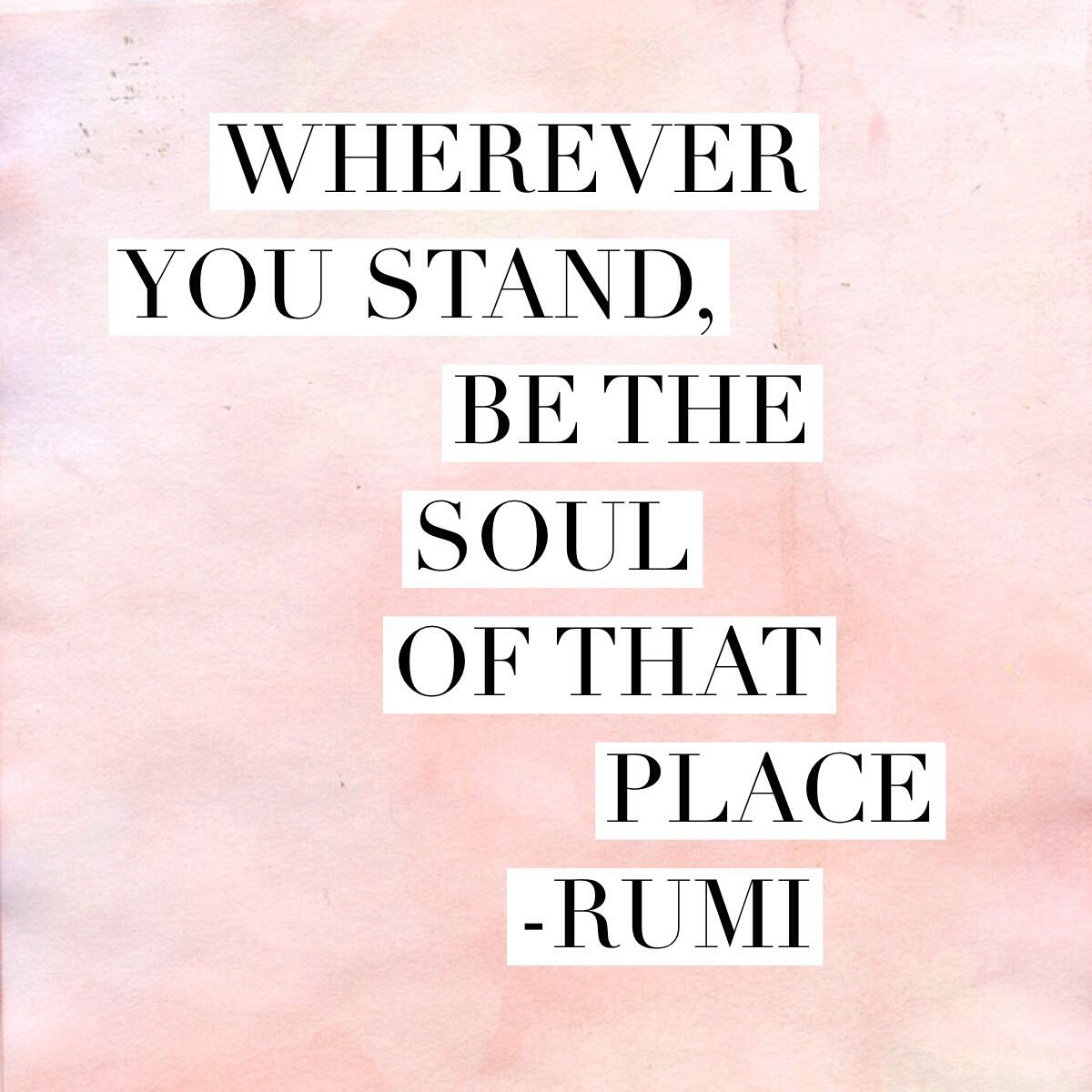"Quotable Quotes About Life Wherever You Stand Be The Soul Of That Place."" Rumi"