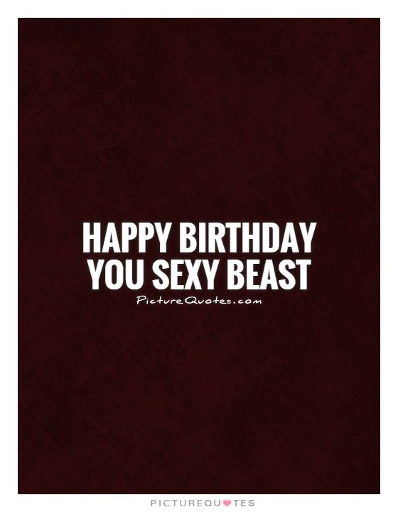 Happy birthday you sexy beast Happy birthday quotes on – Quotes About Greetings for Birthday
