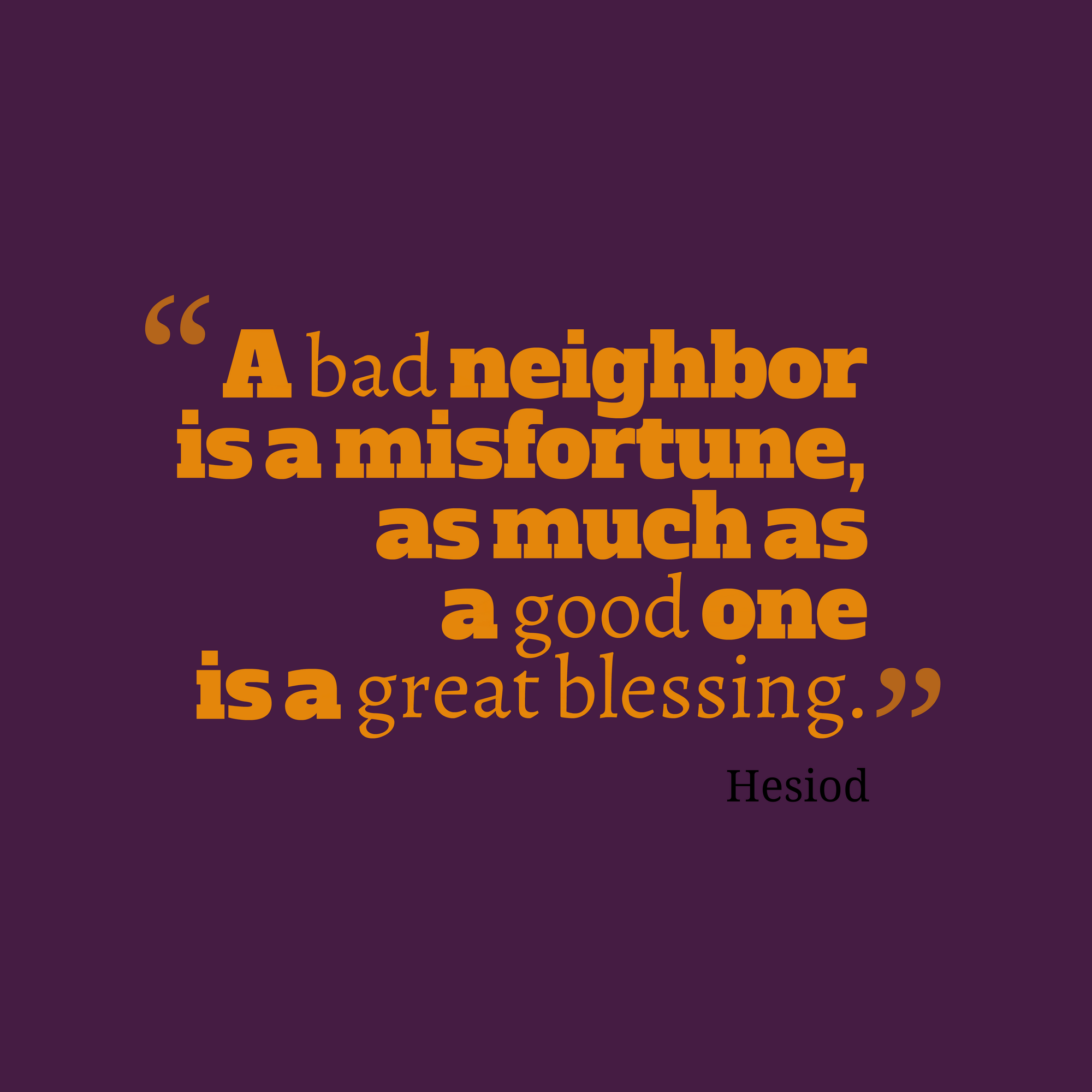 A Bad Neighbor Is A Misfortune As Much As A Good One Is A Great Blessing Hesiod Ca 750 650 Bc Greek Poet Bad Neighbors Infinity Quotes Blessed Quotes