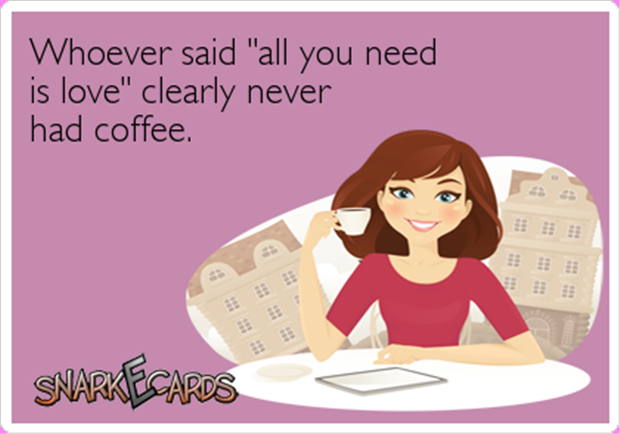 """Whoever said """"all you need is love"""" never had coffee!"""