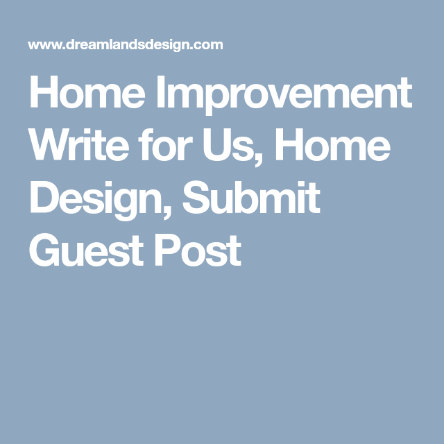 Home Improvement Write for Us, Home Design, Gardening, Guest Post
