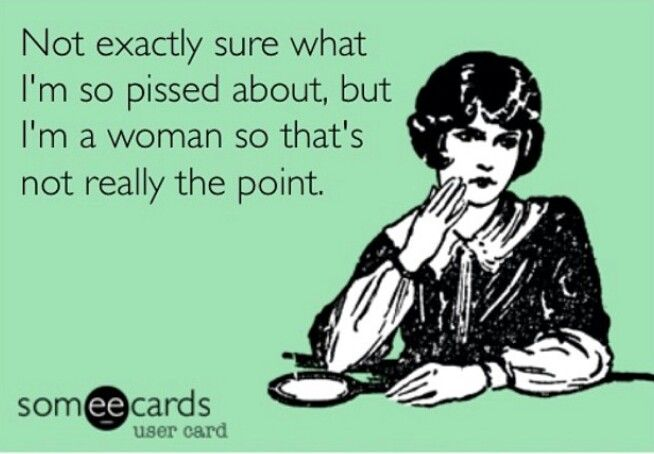 Not exactly sure what I'm so pissed about,  but I'm a woman so that's not really the point.  Ecards