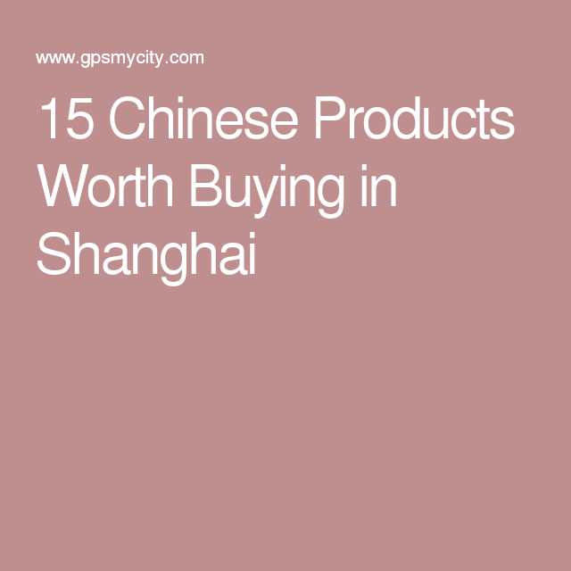 15 Chinese Products Worth Buying in Shanghai