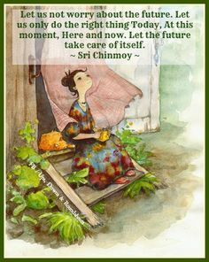 Let us not worry about the future. Let us only do the right thing today, at this moment, here and now. Try to aspire now, today, and let the future take care of itself. - Sri Chinmoy http://ck.gy/ffb-69 #worry