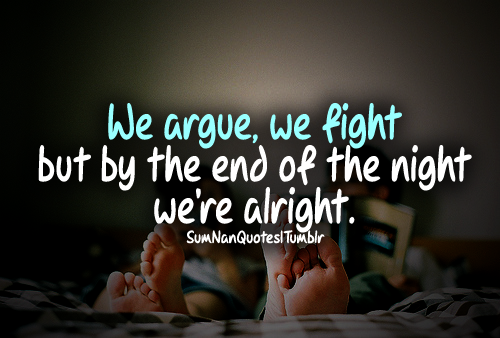 We Argue We Fight But By The End Of The Night We Are Alright