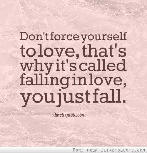 Love Finds You Quote: Don't Force Yourself To Love, That's Why It's Called