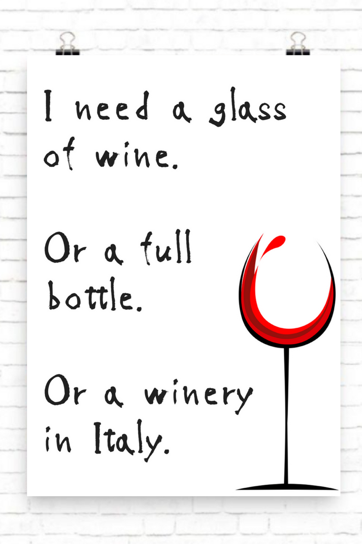 I Need A Glass Of Wine Or A Full Bottle Or A Winery In Italy Printable Wine Quote Wall Print Alcohol Quotes Funny Wine Quotes Funny Funny Drinking Quotes