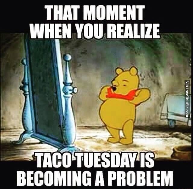 195146 That Moment When You Realize Taco Tuesday Is Becoming A Problem Jpg 640 626 Funny Food Memes Tuesday Humor Humor