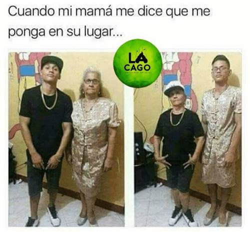 Memes Dice Y Cuando Mi Mama Me Dice Que Me Ponga En Su Lugar Cago Funny Memes New Memes Best Memes