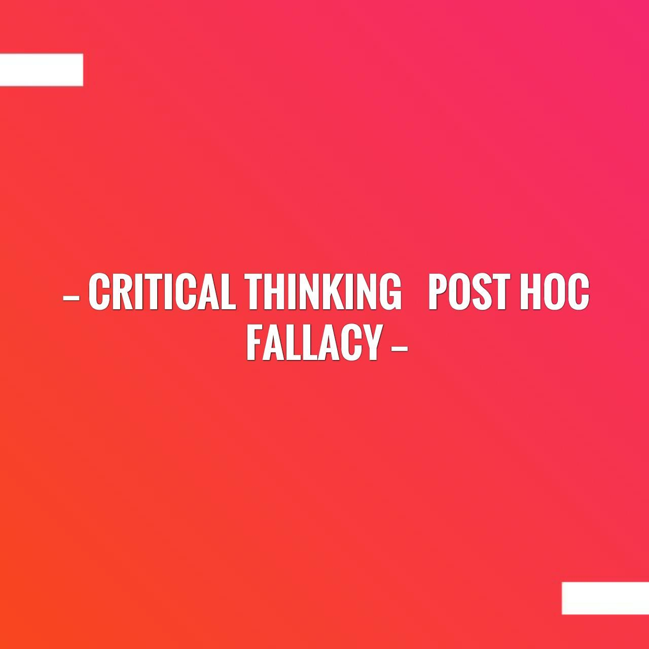 CRITICAL THINKING Post Hoc Fallacy