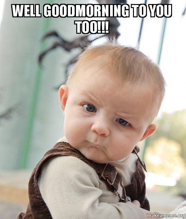 funny good morning baby meme well goodmorning to you too skeptical baby make a meme