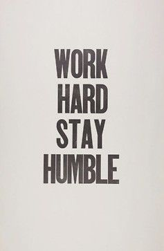 work hard, stay humble. yep, my motto.