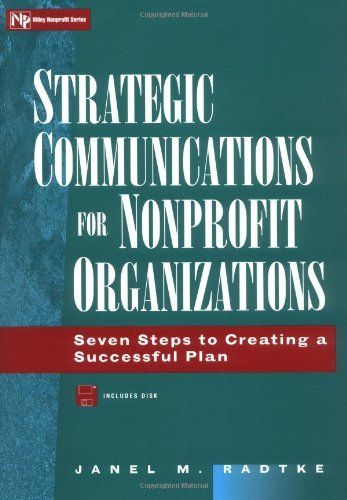 Strategic Communications for Nonprofit Organizations: Seven Steps to Creating a Successful Plan (Wiley Nonprofit Law, Finance and Management Series) by Janel M. Radtke. $0.01. Publication: April 21, 1998. Author: Janel M. Radtke. Series - Wiley Nonprofit Law, Finance and Management Series (Book 52). Publisher: Wiley; 1 edition (April 21, 1998)