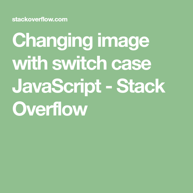 Changing Image With Switch Case Javascript Stack Overflow Javascript Stack Overflow Switch