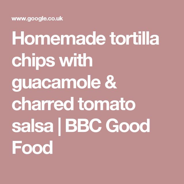 Homemade tortilla chips with guacamole & charred tomato salsa | BBC Good Food