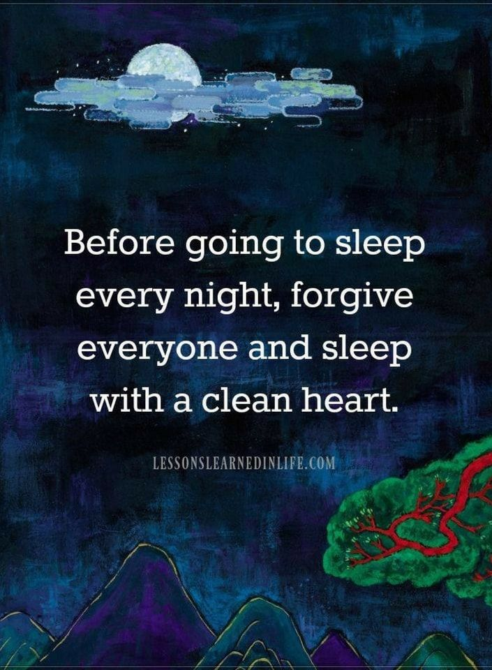 Life Lessons Before Going To Sleep Every Night Forgive Everyone And Sleep With A Clean Heart Cool Words Words Quotes