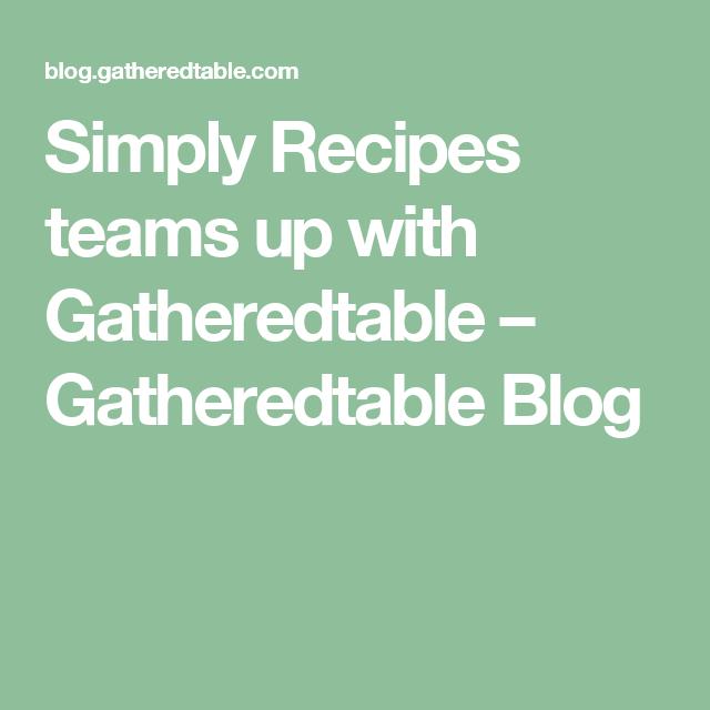 Simply Recipes teams up with Gatheredtable – Gatheredtable Blog