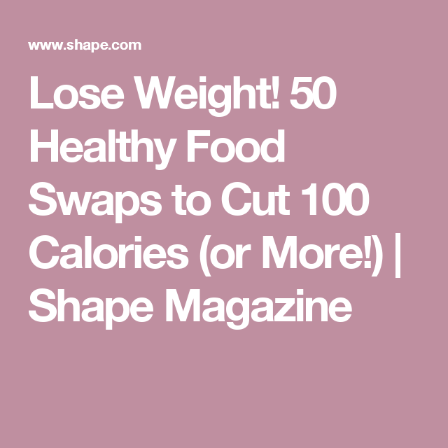 Lose Weight! 50 Healthy Food Swaps to Cut 100 Calories (or More!) | Shape Magazine