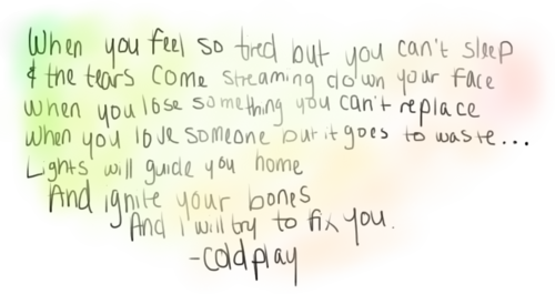 """And the tears come streaming down your face when you lose something you can't replace"" -Fix You, Coldplay <3"