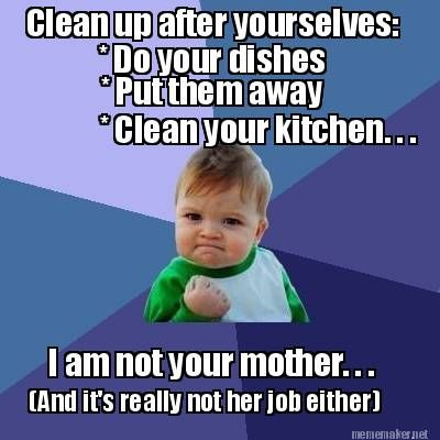 Meme Maker Do Your Dishes Put Them Away Clean Your Kitchen I Am Not Your Mother Siblings Day Quotes Sibling Memes Mechanic Humor