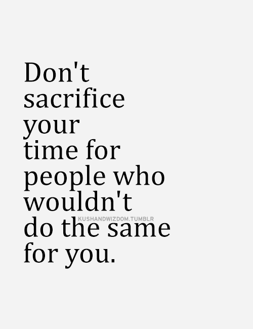 don't sacrifice your time for people who wouldn't do the same for you.
