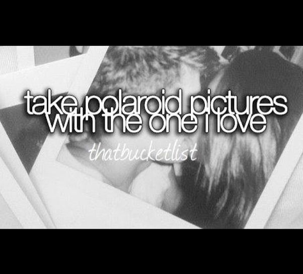 Take Polaroid pictures with the one I love