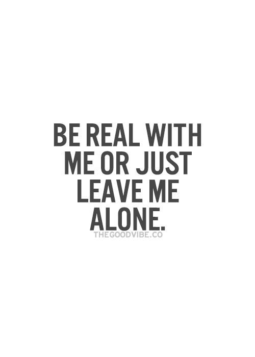 Be Real With Me Or Just Leave Me Alone Not Ready To Deal With Shit