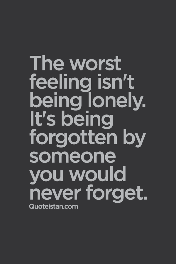 Quotes About Being Lonely Adorable The Worst Feeling Isn't Being Lonely It's Being Forgotten By
