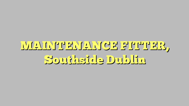 MAINTENANCE FITTER, Southside Dublin