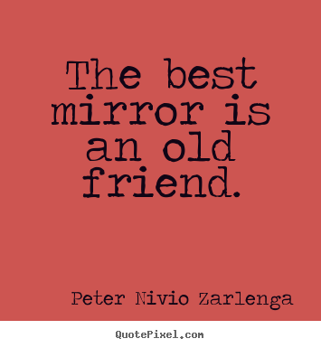 Picture Of Quote By Peter Nivio Zarlenga   The Best Mirror Is An Old  Friend. Friendship Quotes ...